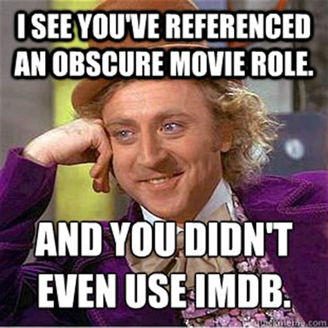 Obscure Memes - i see you ve referenced an obscure movie role and you didn t even use imdb condescending
