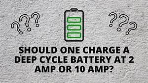 Should One Charge A Deep Cycle Battery At 2 Amp Or 10 Amp