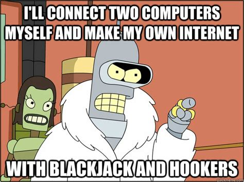 Make Internet Meme - i ll connect two computers myself and make my own internet with blackjack and hookers bender
