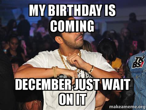 Birthday Coming Up Meme - my birthday is coming december just wait on it make a meme