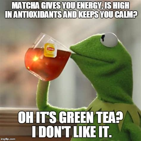 Green Tea Meme - but thats none of my business meme imgflip