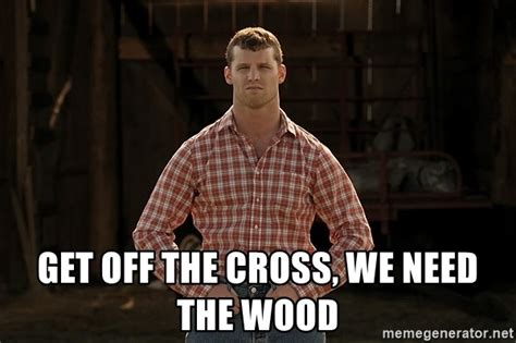 Get Off The Cross, We Need The Wood