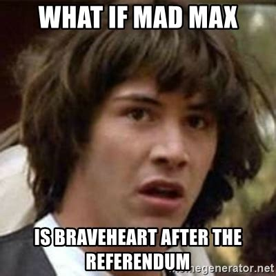 Max Meme - what if mad max is braveheart after the referendum what if meme meme generator