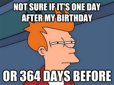 Day After Birthday Meme - not sure if it s one day after my birthday or 364 days before futurama fry quickmeme