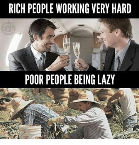Rich People Memes - rich people working very hard poor people being lazy meme on sizzle