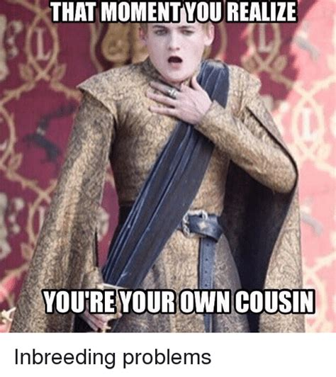 Inbred Memes - that moment yourealize you re your own cousin inbreeding problems game of thrones meme on sizzle
