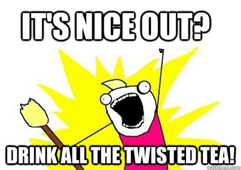 Twisted Memes - it s nice out drink all the twisted tea do all the things quickmeme