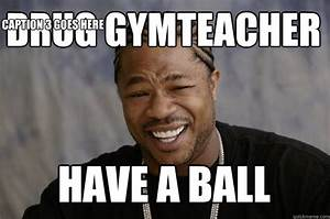 Drug gymteacher have a ball Caption 3 goes here - Xzibit ...