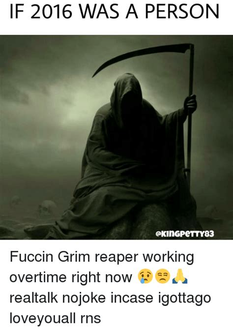 Grim Reaper Memes - if 2016 was a person gkingpetty83 fuccin grim reaper working overtime right now realtalk