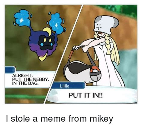 Put The Memes In The Bag - alright put the nebby in the bag lillie put it in i stole a meme from mikey meme on sizzle