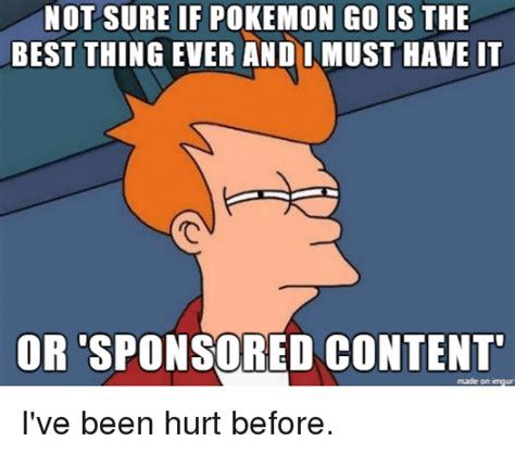 Must Have Memes - not sure if pokemon go is the best thing ever and must have it or sponsored content made on