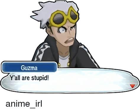 Guzma Memes Of 2017 On Sizzle Yall Are Stupid Guzma Y All Are Stupid Anime Irl Anime Meme On Sizzle