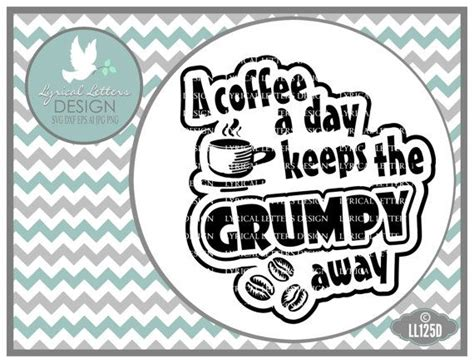 I dont care what day it is its early im grumpy i want coffee png instant download 1 $ 6.45 $ 3.45. A Coffee a Day Keeps the Grumpy Away Coffee Beans LL125 D - SVG DXF Fcm Ai Eps Png Jpg Digital ...