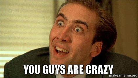 Are You Crazy Meme - you guys are crazy sarcastic nicholas cage make a meme