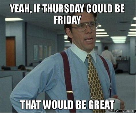 Almost Friday Meme - 25 best ideas about almost friday meme on pinterest