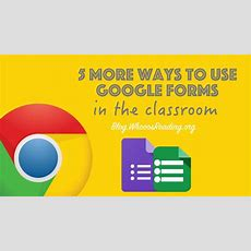 5 More Ways To Use Google Forms In The Classroom