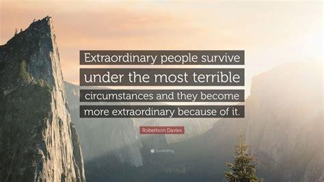 "Robertson Davies Quote ""extraordinary People Survive"