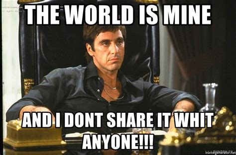 Mine Meme - the world is mine and i dont share it whit anyone scarface meme generator