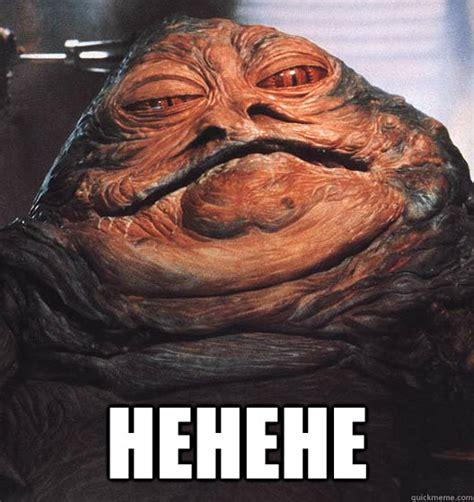 Hehe Meme - hehehe jabba quickmeme