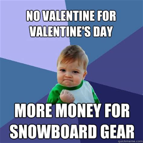 No Valentine Meme - no valentine for valentine s day more money for snowboard gear success baby quickmeme