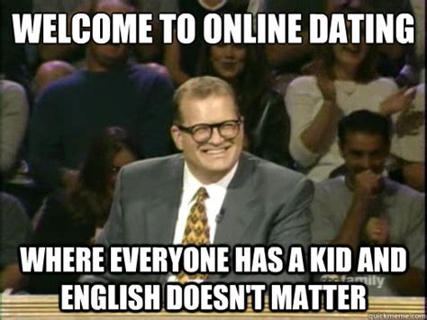 Online Dating Meme - welcome to online dating where everyone has a kid and english doesn t matter drew carey whose