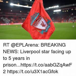 RT BREAKING NEWS Liverpool Star Facing Up to 5 Years in ...