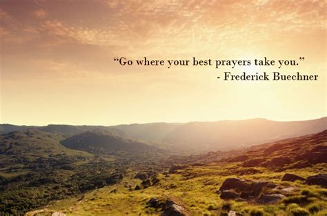 Go Where Your Best Prayers Take You. Www.frederickbuechner