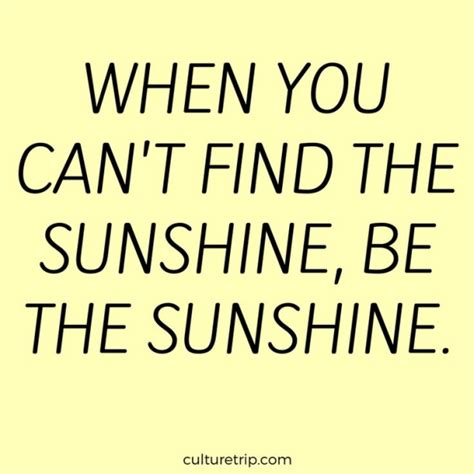 When You Can't Find The Sunshine, Be The Sunshine More