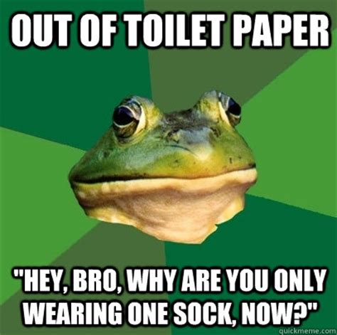 Sock Meme - out of toilet paper quot hey bro why are you only wearing one sock now quot foul bachelor frog