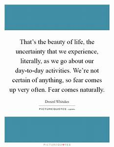 That's the beauty of life, the uncertainty that we ...