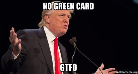 Green Card Meme - no green card gtfo make a meme