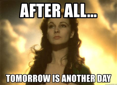 Gone With The Wind Meme - after all tomorrow is another day gone with the wind scarlett meme generator