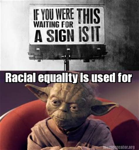Pictures Used For Memes - meme creator racial equality is used for meme generator at memecreator org