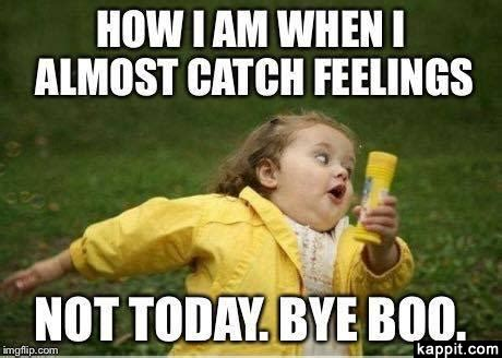 Feelings Meme - how i am when i almost catch feelings not today bye boo