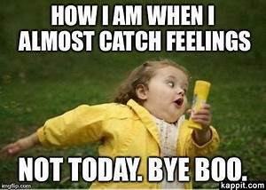 How I am when I almost catch feelings Not today. Bye boo.