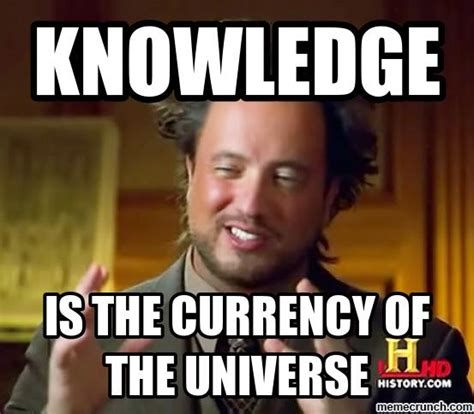 Meme Knowledge - knowledge is the currency of the universe ancient aliens