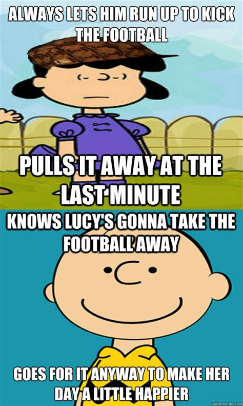 Charlie Brown Memes - always lets him run up to kick the football goes for it anyway to make her day a little happier