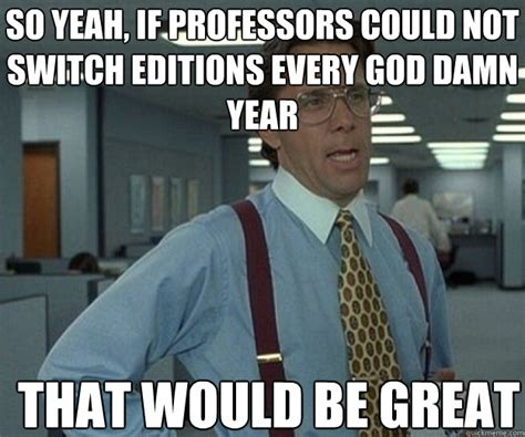so yeah if professors could not switch editions every god