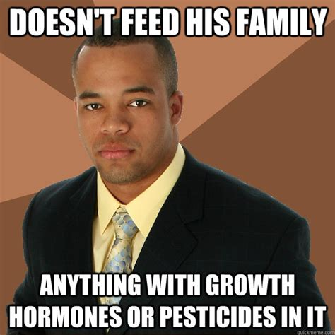 Hormone Memes - doesn t feed his family anything with growth hormones or pesticides in it successful black man