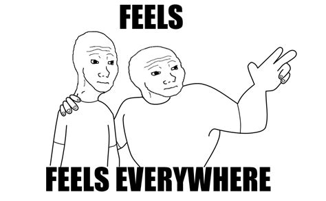 The Feels Meme - feels everywhere i know that feel bro know your meme