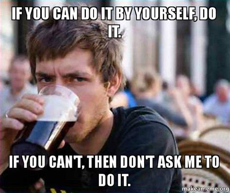 Do It Yourself Meme - if you can do it by yourself do it if you can t then don t ask me to do it lazy college