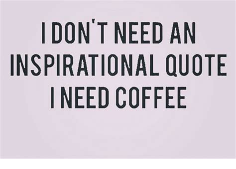 Don't Need An Inspirational Quote I Need Coffee Krups Coffee Maker Says No Water The Bean Thanksgiving Hours York Glorietta Nespresso Iced Tea Scottsdale Espresso Instructions