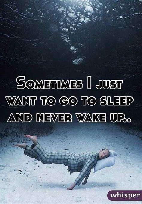 sometimes i just want to go to sleep and never wake up