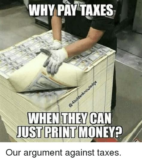 Tax Money Meme - why pay taxes when they can just print money our argument against taxes money meme on sizzle