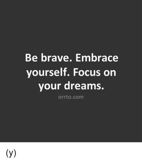 Embrace Yourself Meme - be brave embrace yourself focus on your dreams orrtocom y meme on sizzle