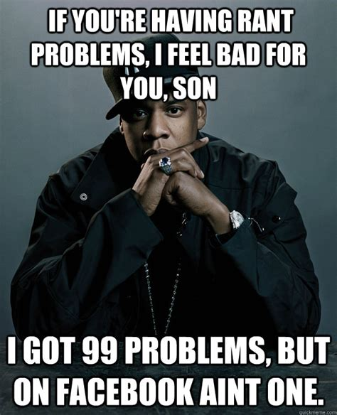 99 Problems Meme - if youre having rant problems i feel bad for you son i g jay z 99 problems