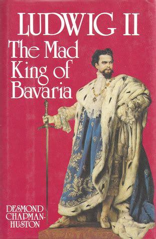 ludwig ii  mad king  bavaria  desmond chapman huston