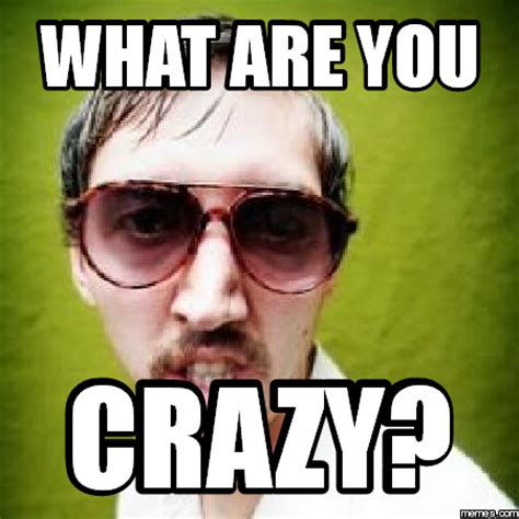Meme You - what are you crazy memes com