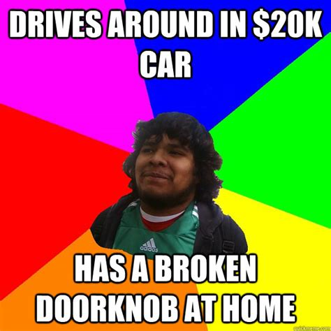 Broken Car Meme - drives around in 20k car has a broken doorknob at home misc quickmeme