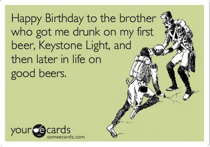 Your Ecards Memes - happy birthday to the brother who got me drunk on my first beer keystone light and then later